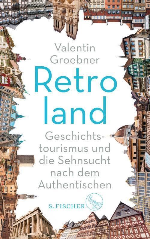 Valentin Groebner: Retroland. Geschichtstourismus und die Sehnsucht nach dem Authentischen