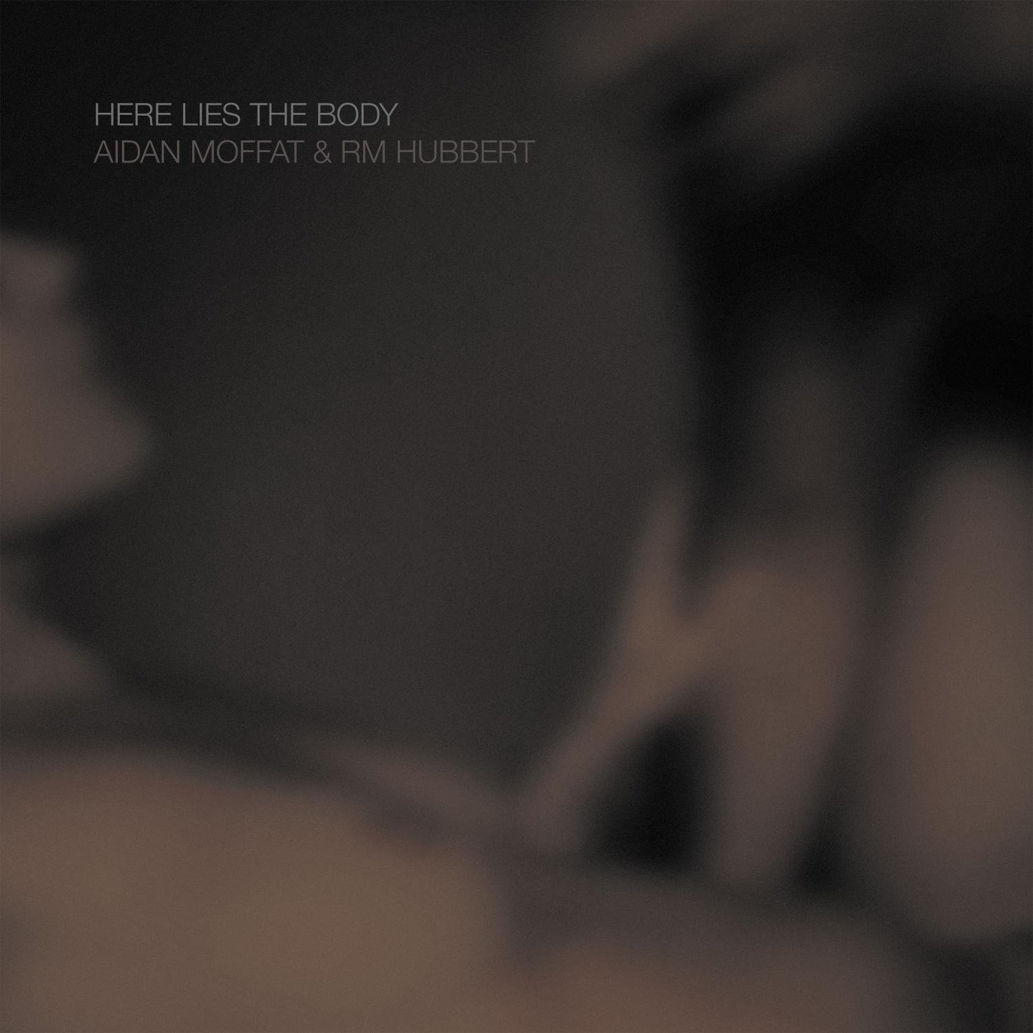 Aidan Moffat & RM Hubbert - Here Lies The Body (Rock Action)