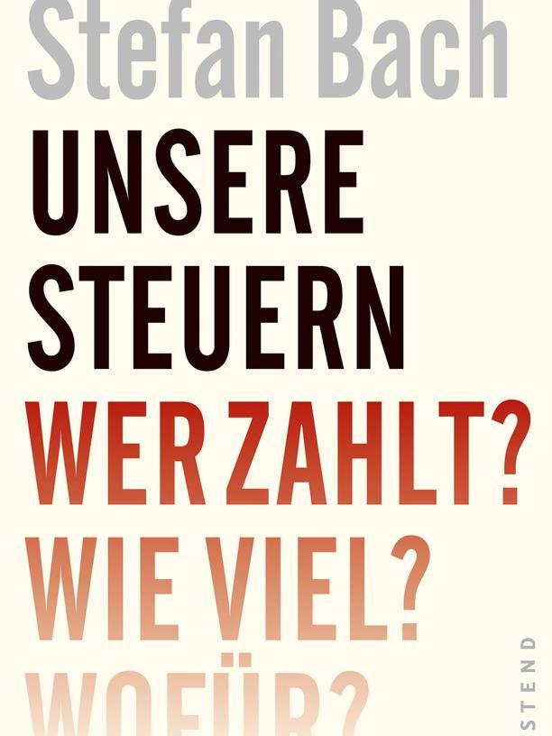 Stefan Bach: Unsere Steuern. Wer zahlt? Wie viel? Wofür?